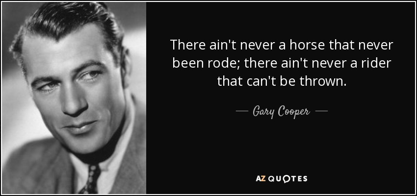 There ain't never a horse that never been rode; there ain't never a rider that can't be thrown. - Gary Cooper
