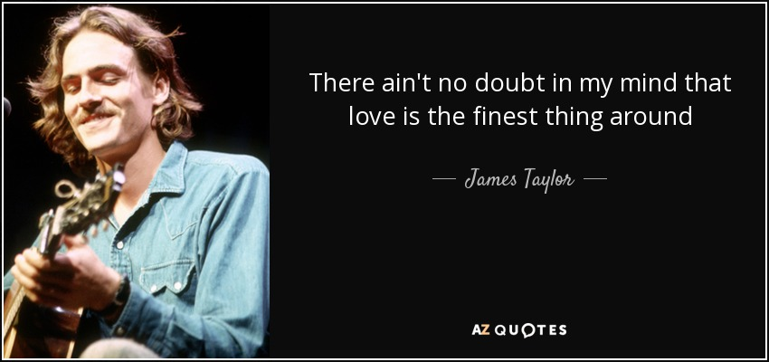 There ain't no doubt in my mind that love is the finest thing around - James Taylor
