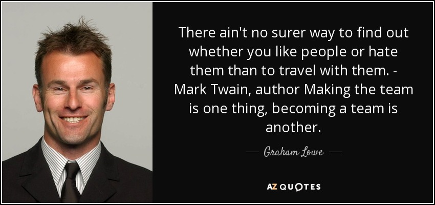 There ain't no surer way to find out whether you like people or hate them than to travel with them. - Mark Twain, author Making the team is one thing, becoming a team is another. - Graham Lowe