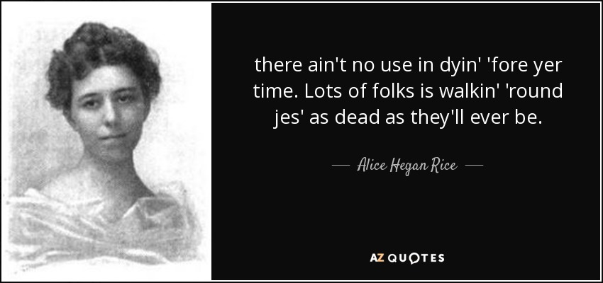 there ain't no use in dyin' 'fore yer time. Lots of folks is walkin' 'round jes' as dead as they'll ever be. - Alice Hegan Rice