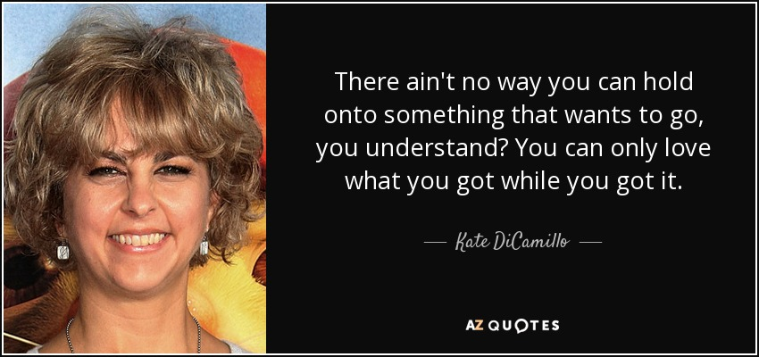 There ain't no way you can hold onto something that wants to go, you understand? You can only love what you got while you got it. - Kate DiCamillo