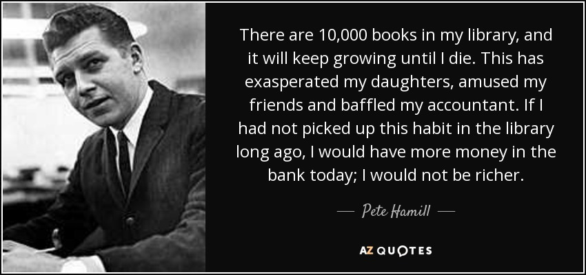 There are 10,000 books in my library, and it will keep growing until I die. This has exasperated my daughters, amused my friends and baffled my accountant. If I had not picked up this habit in the library long ago, I would have more money in the bank today; I would not be richer. - Pete Hamill