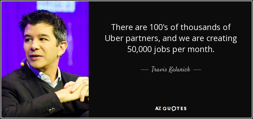 There are 100's of thousands of Uber partners, and we are creating 50,000 jobs per month. - Travis Kalanick