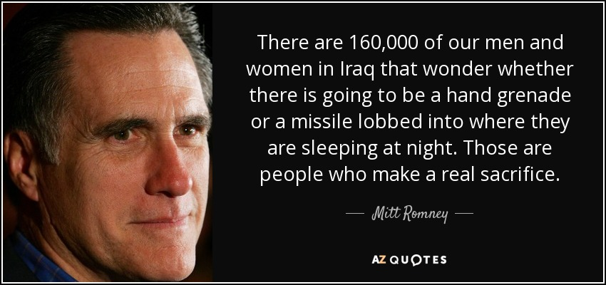 There are 160,000 of our men and women in Iraq that wonder whether there is going to be a hand grenade or a missile lobbed into where they are sleeping at night. Those are people who make a real sacrifice. - Mitt Romney