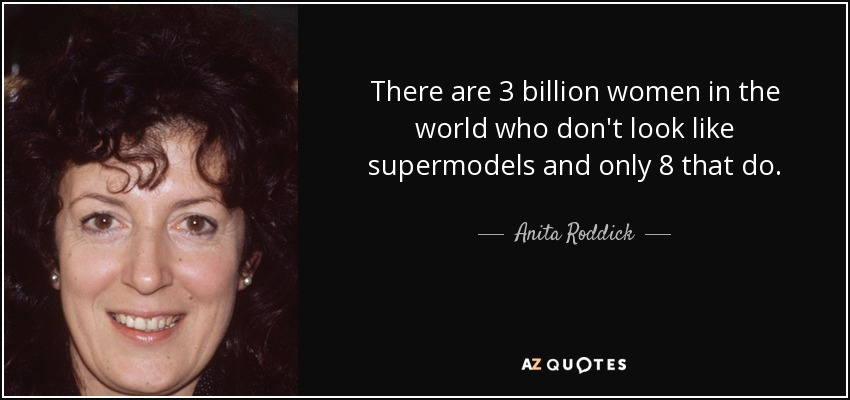 There are 3 billion women in the world who don't look like supermodels and only 8 that do. - Anita Roddick