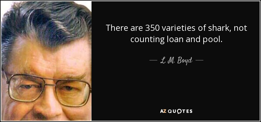 There are 350 varieties of shark, not counting loan and pool. - L. M. Boyd