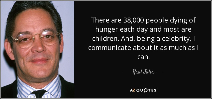 There are 38,000 people dying of hunger each day and most are children. And, being a celebrity, I communicate about it as much as I can. - Raul Julia