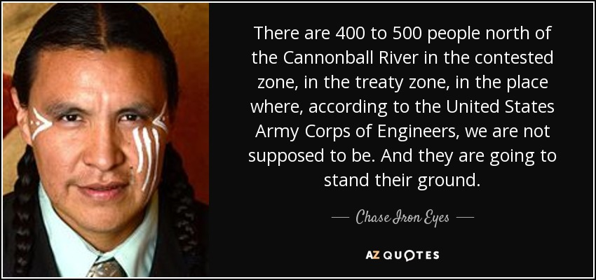 There are 400 to 500 people north of the Cannonball River in the contested zone, in the treaty zone, in the place where, according to the United States Army Corps of Engineers, we are not supposed to be. And they are going to stand their ground. - Chase Iron Eyes