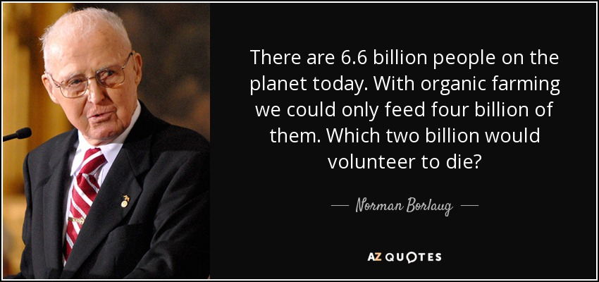 There are 6.6 billion people on the planet today. With organic farming we could only feed four billion of them. Which two billion would volunteer to die? - Norman Borlaug
