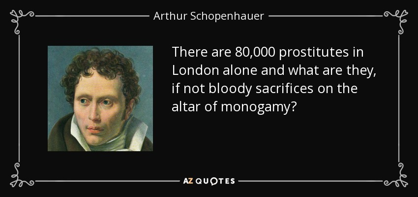 There are 80,000 prostitutes in London alone and what are they, if not bloody sacrifices on the altar of monogamy? - Arthur Schopenhauer