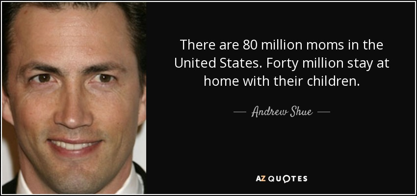 There are 80 million moms in the United States. Forty million stay at home with their children. - Andrew Shue