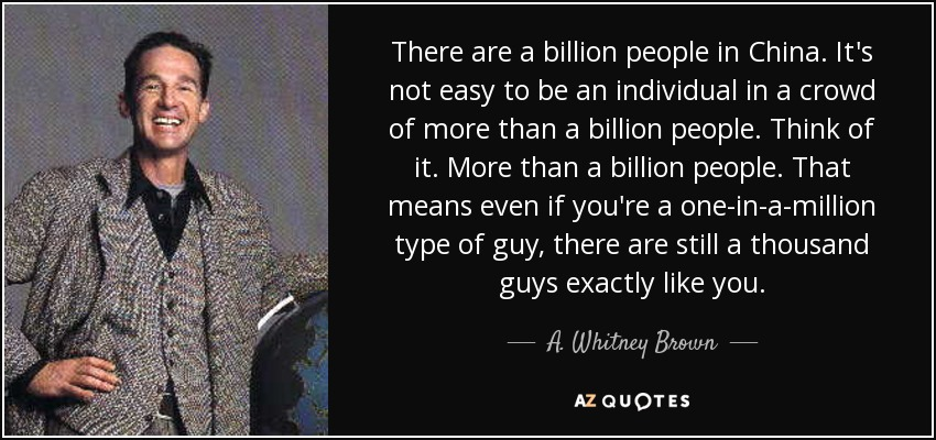There are a billion people in China. It's not easy to be an individual in a crowd of more than a billion people. Think of it. More than a billion people. That means even if you're a one-in-a-million type of guy, there are still a thousand guys exactly like you. - A. Whitney Brown