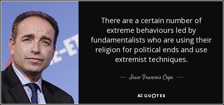 There are a certain number of extreme behaviours led by fundamentalists who are using their religion for political ends and use extremist techniques. - Jean-Francois Cope