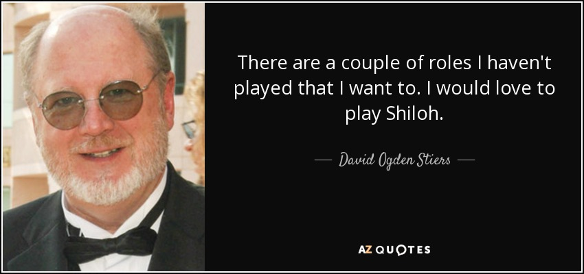 There are a couple of roles I haven't played that I want to. I would love to play Shiloh. - David Ogden Stiers