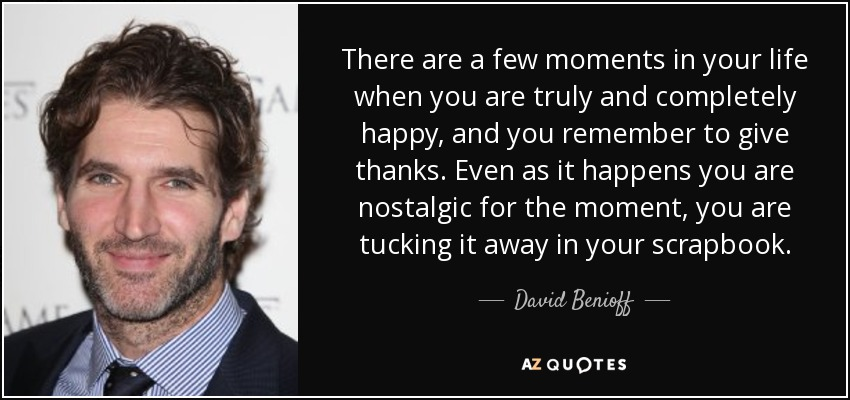 There are a few moments in your life when you are truly and completely happy, and you remember to give thanks. Even as it happens you are nostalgic for the moment, you are tucking it away in your scrapbook. - David Benioff