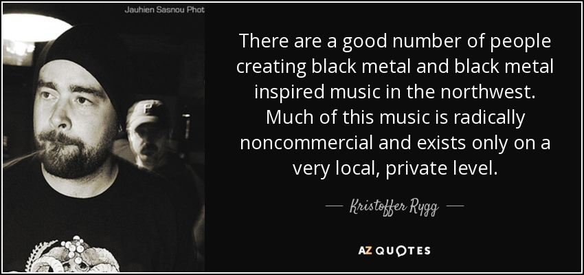 There are a good number of people creating black metal and black metal inspired music in the northwest. Much of this music is radically noncommercial and exists only on a very local, private level. - Kristoffer Rygg