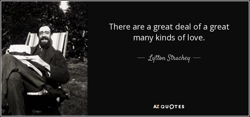 There are a great deal of a great many kinds of love. - Lytton Strachey