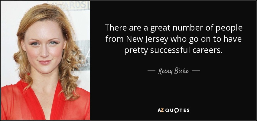 There are a great number of people from New Jersey who go on to have pretty successful careers. - Kerry Bishe