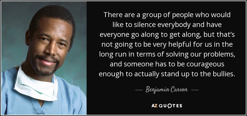 There are a group of people who would like to silence everybody and have everyone go along to get along, but that's not going to be very helpful for us in the long run in terms of solving our problems, and someone has to be courageous enough to actually stand up to the bullies. - Benjamin Carson