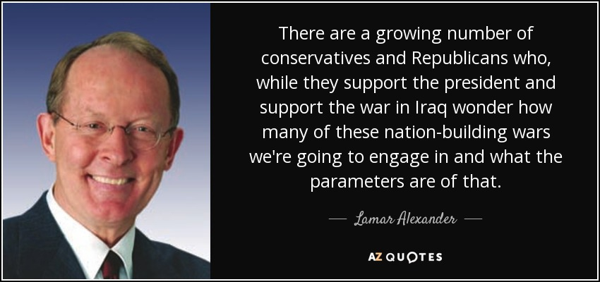 There are a growing number of conservatives and Republicans who, while they support the president and support the war in Iraq wonder how many of these nation-building wars we're going to engage in and what the parameters are of that. - Lamar Alexander