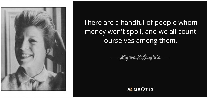 There are a handful of people whom money won't spoil, and we all count ourselves among them. - Mignon McLaughlin