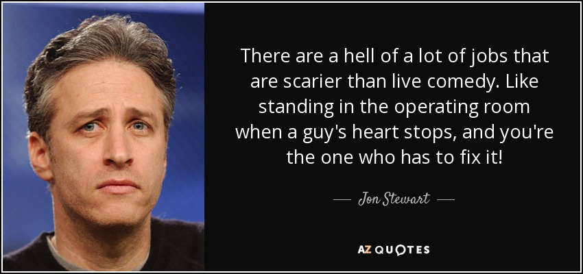 There are a hell of a lot of jobs that are scarier than live comedy. Like standing in the operating room when a guy's heart stops, and you're the one who has to fix it! - Jon Stewart