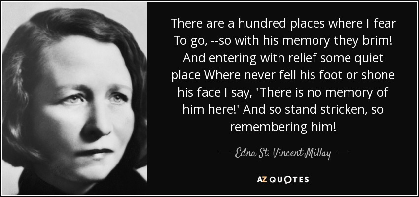 There are a hundred places where I fear To go, --so with his memory they brim! And entering with relief some quiet place Where never fell his foot or shone his face I say, 'There is no memory of him here!' And so stand stricken, so remembering him! - Edna St. Vincent Millay
