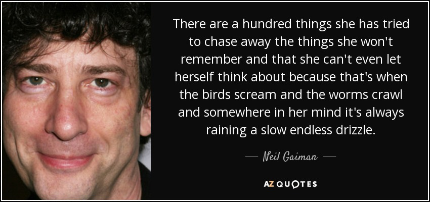 There are a hundred things she has tried to chase away the things she won't remember and that she can't even let herself think about because that's when the birds scream and the worms crawl and somewhere in her mind it's always raining a slow endless drizzle. - Neil Gaiman