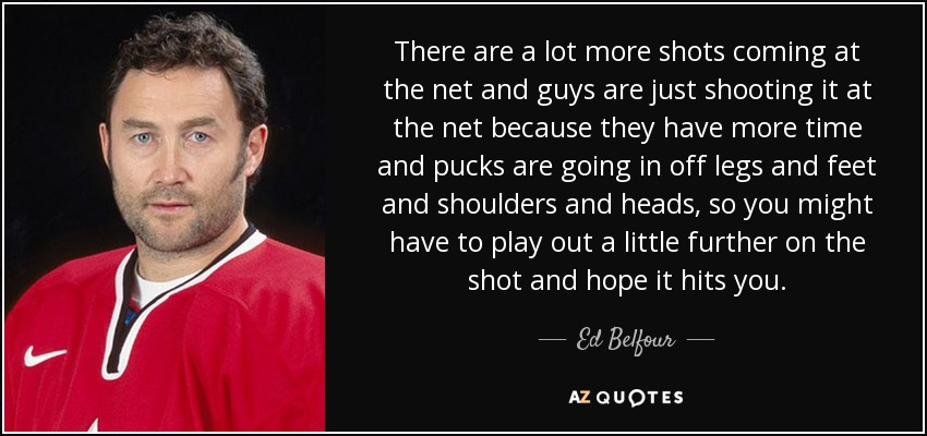 There are a lot more shots coming at the net and guys are just shooting it at the net because they have more time and pucks are going in off legs and feet and shoulders and heads, so you might have to play out a little further on the shot and hope it hits you. - Ed Belfour