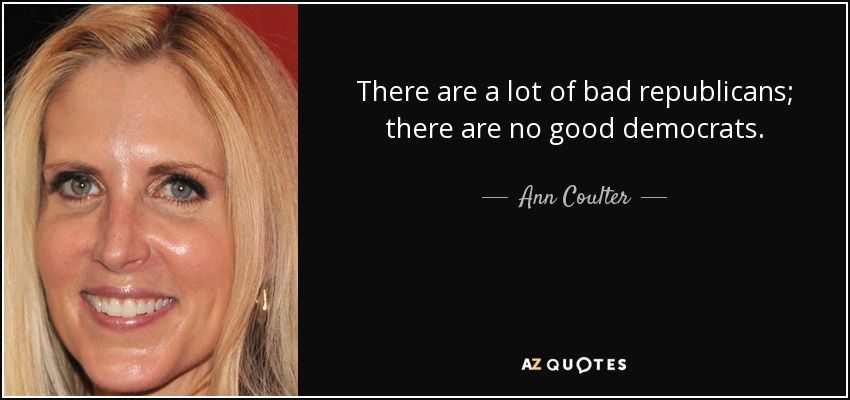 There are a lot of bad republicans; there are no good democrats. - Ann Coulter
