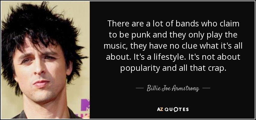 There are a lot of bands who claim to be punk and they only play the music, they have no clue what it's all about. It's a lifestyle. It's not about popularity and all that crap. - Billie Joe Armstrong