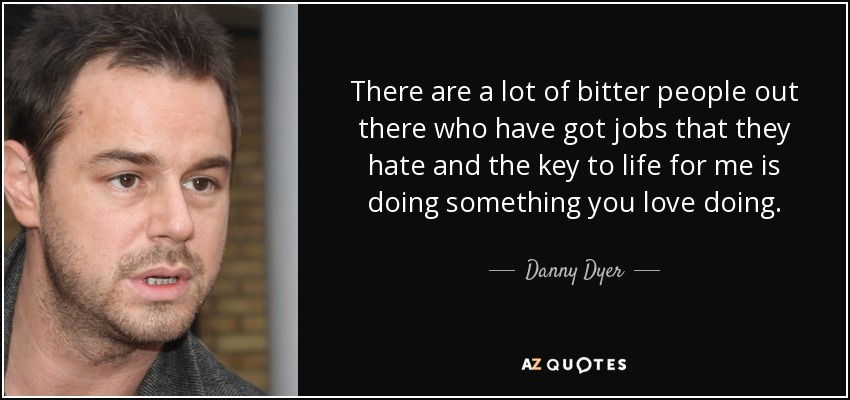 There are a lot of bitter people out there who have got jobs that they hate and the key to life for me is doing something you love doing. - Danny Dyer