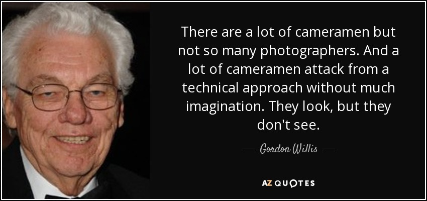 There are a lot of cameramen but not so many photographers. And a lot of cameramen attack from a technical approach without much imagination. They look, but they don't see. - Gordon Willis