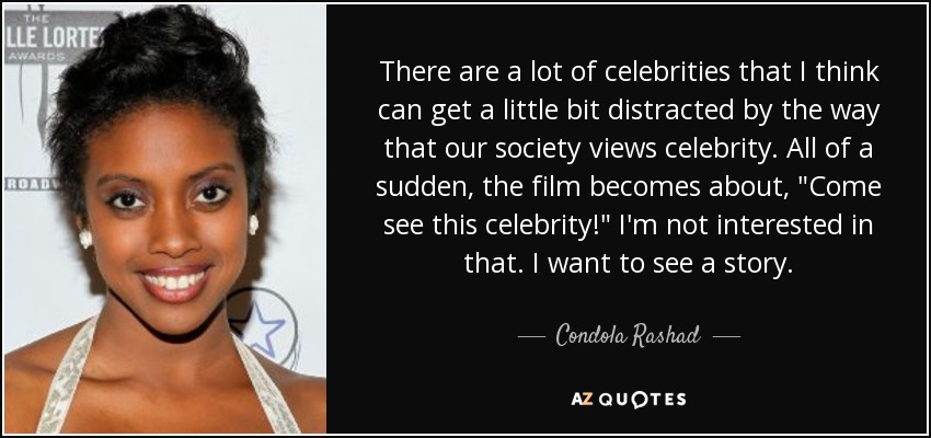 There are a lot of celebrities that I think can get a little bit distracted by the way that our society views celebrity. All of a sudden, the film becomes about,