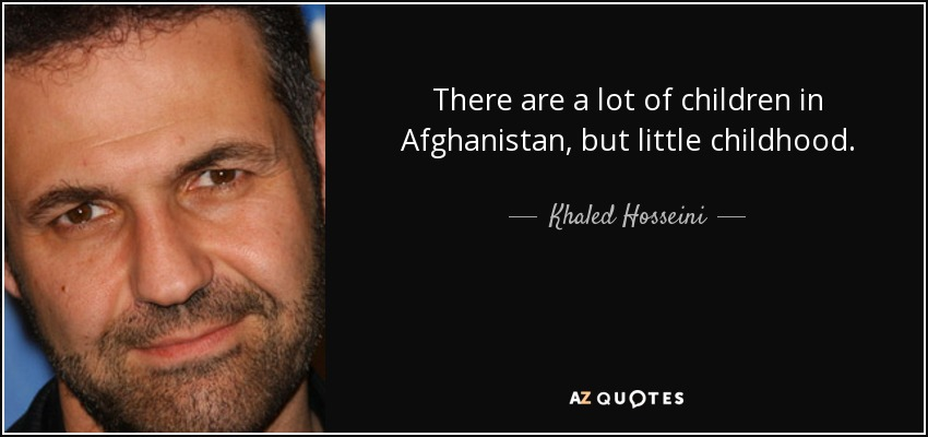 There are a lot of children in Afghanistan, but little childhood. - Khaled Hosseini