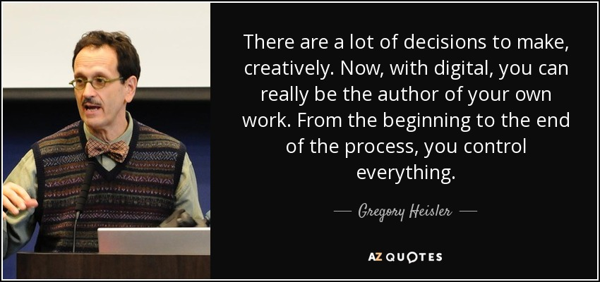 There are a lot of decisions to make, creatively. Now, with digital, you can really be the author of your own work. From the beginning to the end of the process, you control everything. - Gregory Heisler