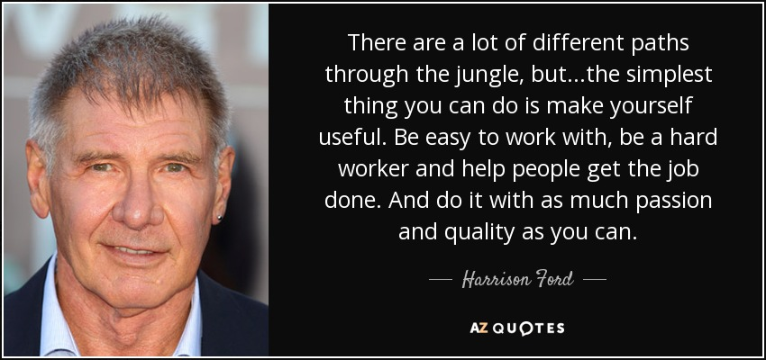 There are a lot of different paths through the jungle, but...the simplest thing you can do is make yourself useful. Be easy to work with, be a hard worker and help people get the job done. And do it with as much passion and quality as you can. - Harrison Ford