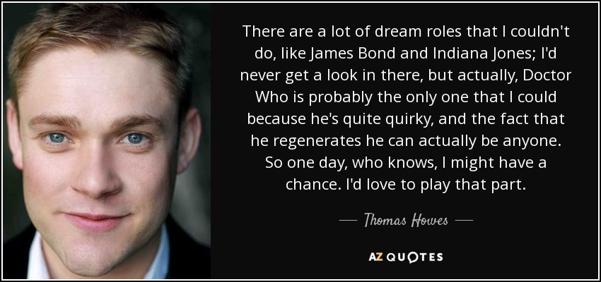 There are a lot of dream roles that I couldn't do, like James Bond and Indiana Jones; I'd never get a look in there, but actually, Doctor Who is probably the only one that I could because he's quite quirky, and the fact that he regenerates he can actually be anyone. So one day, who knows, I might have a chance. I'd love to play that part. - Thomas Howes