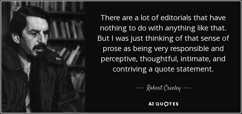 There are a lot of editorials that have nothing to do with anything like that. But I was just thinking of that sense of prose as being very responsible and perceptive, thoughtful, intimate, and contriving a quote statement. - Robert Creeley