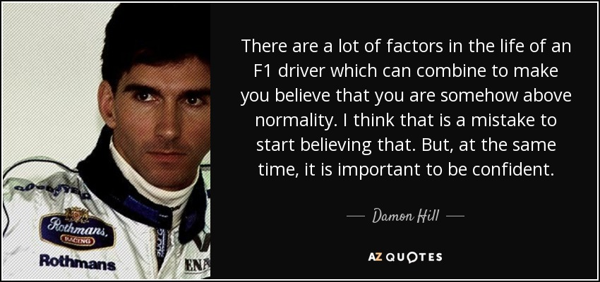 There are a lot of factors in the life of an F1 driver which can combine to make you believe that you are somehow above normality. I think that is a mistake to start believing that. But, at the same time, it is important to be confident. - Damon Hill