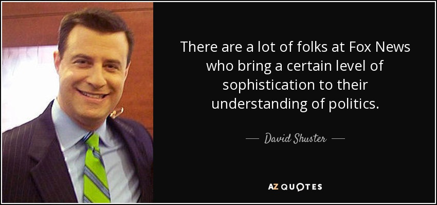 There are a lot of folks at Fox News who bring a certain level of sophistication to their understanding of politics. - David Shuster
