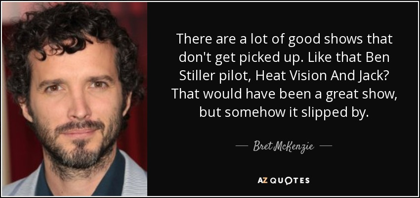 There are a lot of good shows that don't get picked up. Like that Ben Stiller pilot, Heat Vision And Jack? That would have been a great show, but somehow it slipped by. - Bret McKenzie