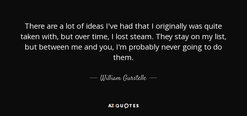 There are a lot of ideas I've had that I originally was quite taken with, but over time, I lost steam. They stay on my list, but between me and you, I'm probably never going to do them. - William Gurstelle