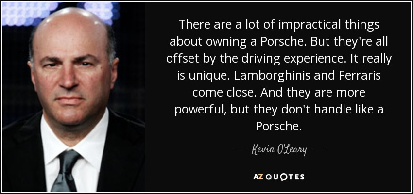 There are a lot of impractical things about owning a Porsche. But they're all offset by the driving experience. It really is unique. Lamborghinis and Ferraris come close. And they are more powerful, but they don't handle like a Porsche. - Kevin O'Leary