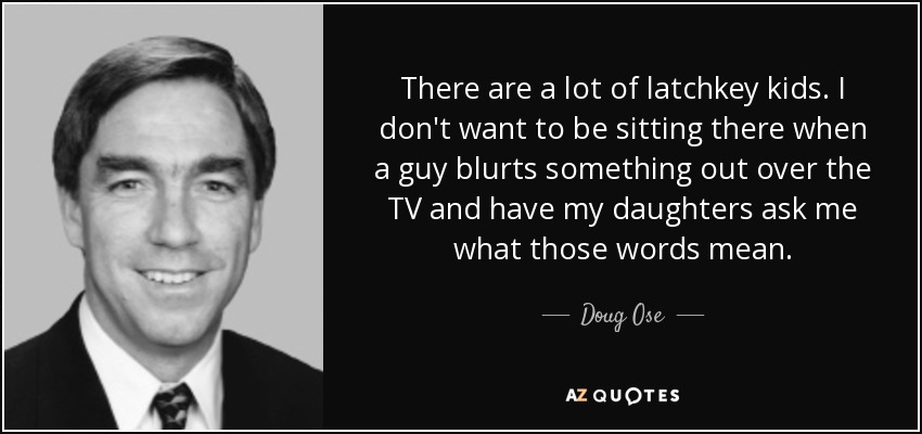 There are a lot of latchkey kids. I don't want to be sitting there when a guy blurts something out over the TV and have my daughters ask me what those words mean. - Doug Ose