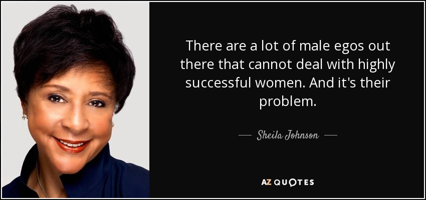 There are a lot of male egos out there that cannot deal with highly successful women. And it's their problem. - Sheila Johnson
