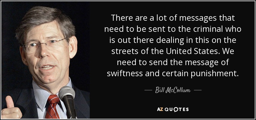 There are a lot of messages that need to be sent to the criminal who is out there dealing in this on the streets of the United States. We need to send the message of swiftness and certain punishment. - Bill McCollum