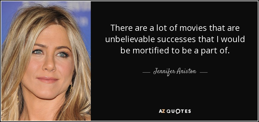 There are a lot of movies that are unbelievable successes that I would be mortified to be a part of. - Jennifer Aniston
