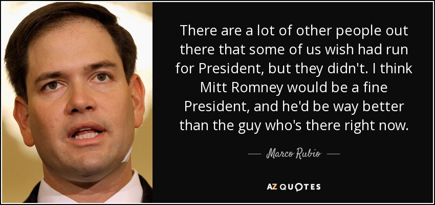 There are a lot of other people out there that some of us wish had run for President, but they didn't. I think Mitt Romney would be a fine President, and he'd be way better than the guy who's there right now. - Marco Rubio