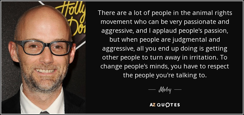 There are a lot of people in the animal rights movement who can be very passionate and aggressive, and I applaud people's passion, but when people are judgmental and aggressive, all you end up doing is getting other people to turn away in irritation. To change people's minds, you have to respect the people you're talking to. - Moby
